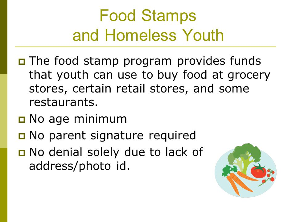 Food Stamps and Homeless Youth  The food stamp program provides funds that youth can use to buy food at grocery stores, certain retail stores, and so