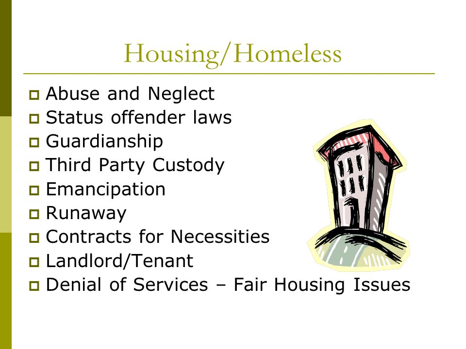 Housing/Homeless  Abuse and Neglect  Status offender laws  Guardianship  Third Party Custody  Emancipation  Runaway  Contracts for Necessities