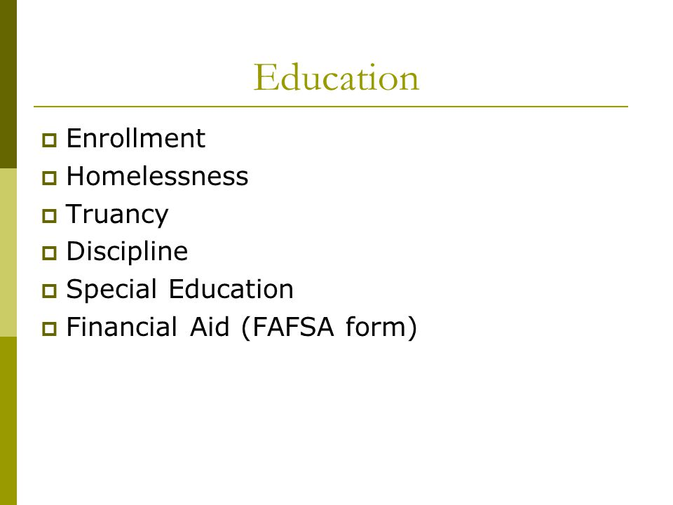 Education  Enrollment  Homelessness  Truancy  Discipline  Special Education  Financial Aid (FAFSA form)