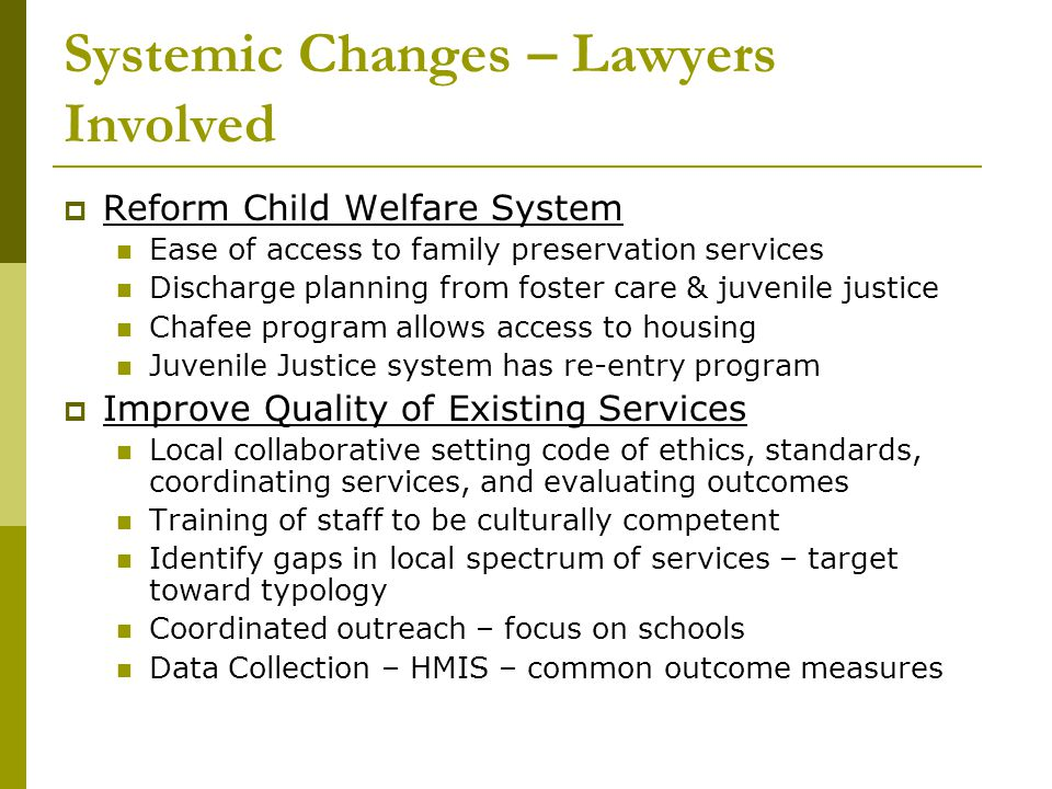 Systemic Changes – Lawyers Involved  Reform Child Welfare System Ease of access to family preservation services Discharge planning from foster care &