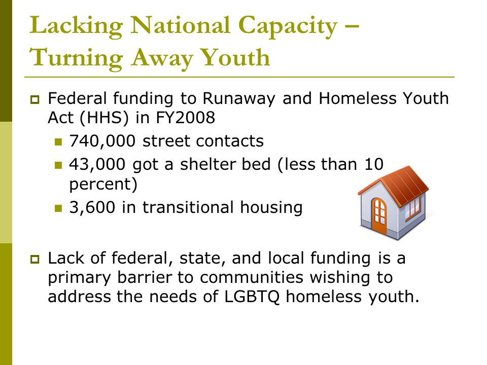 Lacking National Capacity – Turning Away Youth  Federal funding to Runaway and Homeless Youth Act (HHS) in FY2008 740,000 street contacts 43,000 got