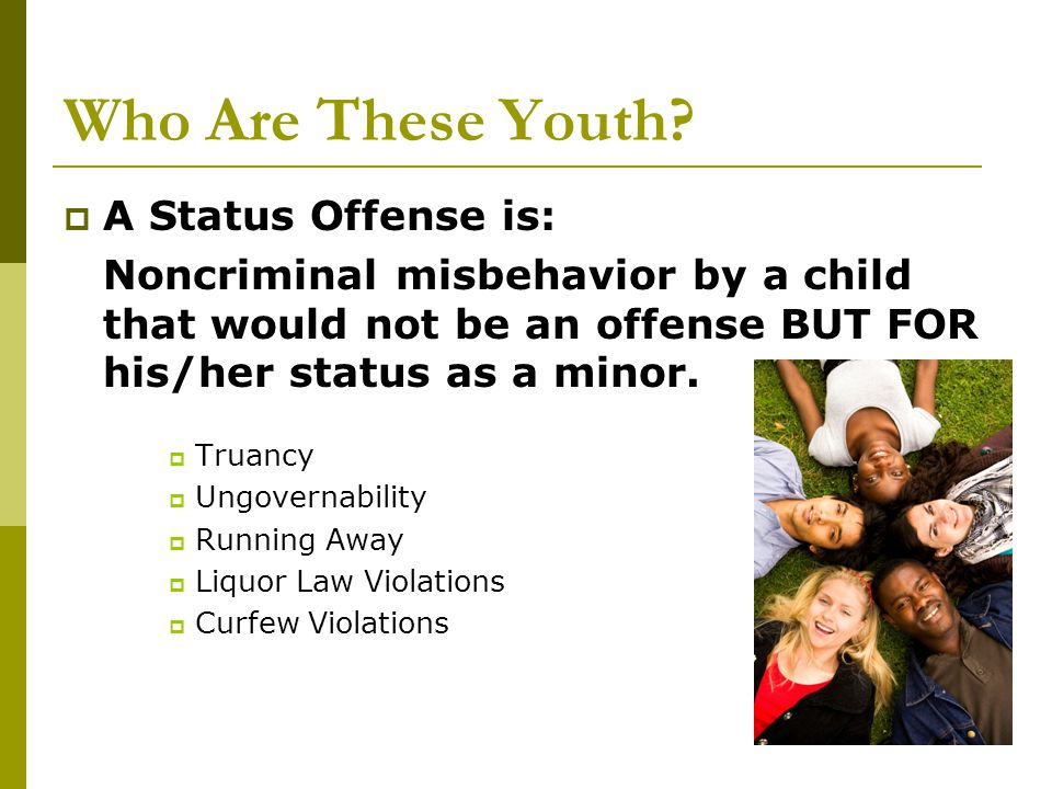 Who Are These Youth?  A Status Offense is: Noncriminal misbehavior by a child that would not be an offense BUT FOR his/her status as a minor.  Truan