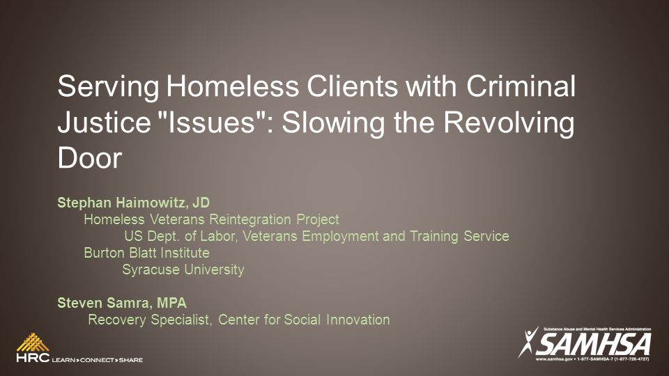 Serving Homeless Clients with Criminal Justice Issues : Slowing the Revolving Door Stephan Haimowitz, JD Homeless Veterans Reintegration Project US Dept.