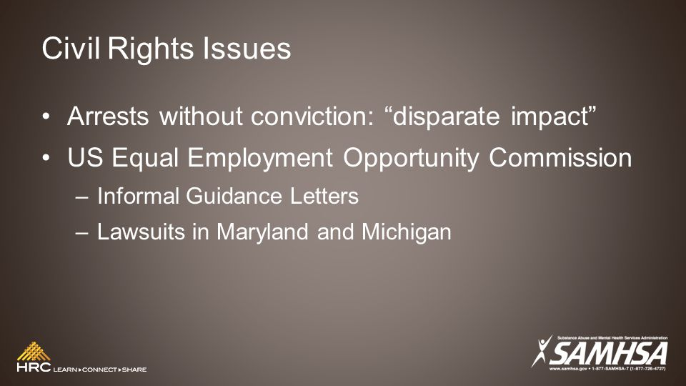 Civil Rights Issues Arrests without conviction: disparate impact US Equal Employment Opportunity Commission –Informal Guidance Letters –Lawsuits in Maryland and Michigan