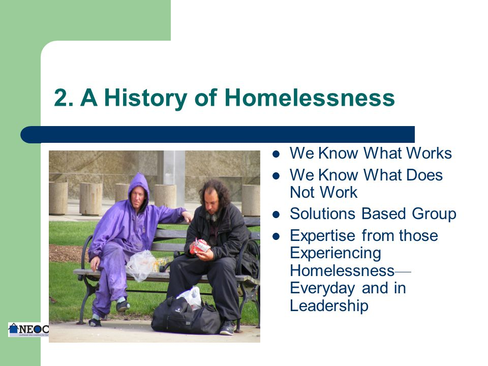 2. A History of Homelessness We Know What Works We Know What Does Not Work Solutions Based Group Expertise from those Experiencing Homelessness — Ever