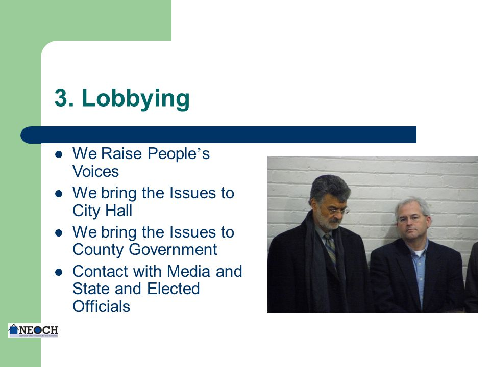 3. Lobbying We Raise People ' s Voices We bring the Issues to City Hall We bring the Issues to County Government Contact with Media and State and Elec