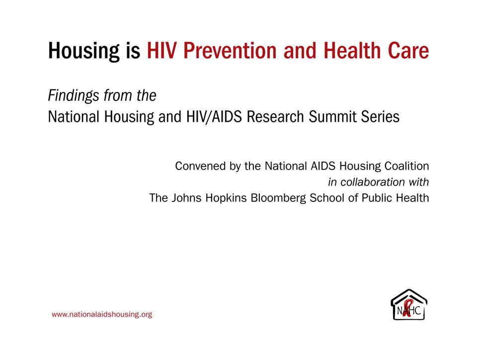 Housing is HIV Prevention and Health Care Findings from the National Housing and HIV/AIDS Research Summit Series Convened by the National AIDS Housing Coalition in collaboration with The Johns Hopkins Bloomberg School of Public Health