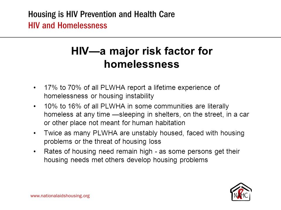 HIV—a major risk factor for homelessness 17% to 70% of all PLWHA report a lifetime experience of homelessness or housing instability 10% to 16% of all PLWHA in some communities are literally homeless at any time —sleeping in shelters, on the street, in a car or other place not meant for human habitation Twice as many PLWHA are unstably housed, faced with housing problems or the threat of housing loss Rates of housing need remain high - as some persons get their housing needs met others develop housing problems