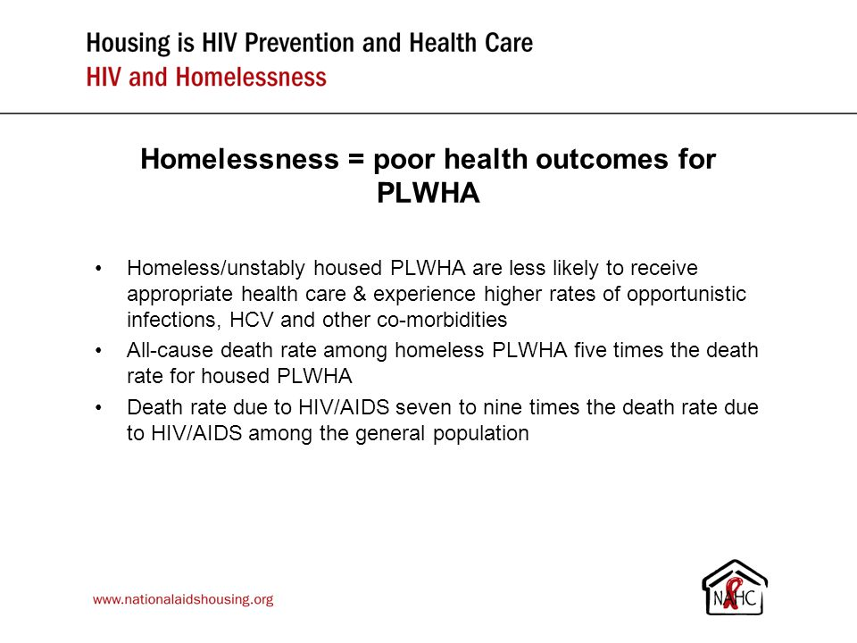 Homelessness = poor health outcomes for PLWHA Homeless/unstably housed PLWHA are less likely to receive appropriate health care & experience higher rates of opportunistic infections, HCV and other co-morbidities All-cause death rate among homeless PLWHA five times the death rate for housed PLWHA Death rate due to HIV/AIDS seven to nine times the death rate due to HIV/AIDS among the general population