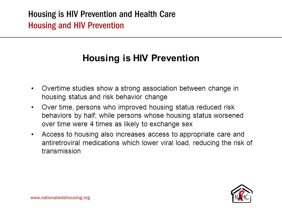 Housing is HIV Prevention Overtime studies show a strong association between change in housing status and risk behavior change Over time, persons who improved housing status reduced risk behaviors by half; while persons whose housing status worsened over time were 4 times as likely to exchange sex Access to housing also increases access to appropriate care and antiretroviral medications which lower viral load, reducing the risk of transmission