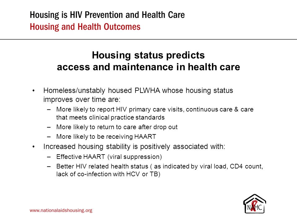Housing improves access to health care Receipt of housing services independently associated with improved health care access Homeless/unstably housed PLWHA whose housing status improved over time were: –5 times more likely to report a recent HIV outpatient visit –6 times more likely to be receiving anti- retrovirals Controlling for demographics, health status & receipt of case management Housing status predicts access and maintenance in health care Homeless/unstably housed PLWHA whose housing status improves over time are: –More likely to report HIV primary care visits, continuous care & care that meets clinical practice standards –More likely to return to care after drop out –More likely to be receiving HAART Increased housing stability is positively associated with: –Effective HAART (viral suppression) –Better HIV related health status ( as indicated by viral load, CD4 count, lack of co-infection with HCV or TB)