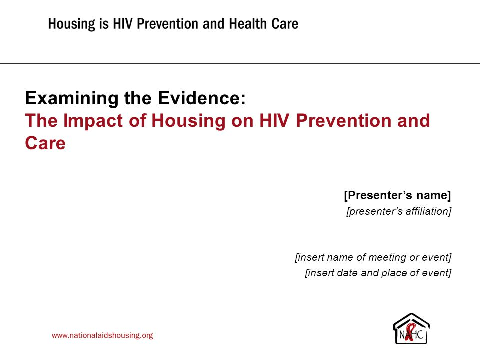 Examining the Evidence: The Impact of Housing on HIV Prevention and Care [Presenter's name] [presenter's affiliation] [insert name of meeting or event] [insert date and place of event]