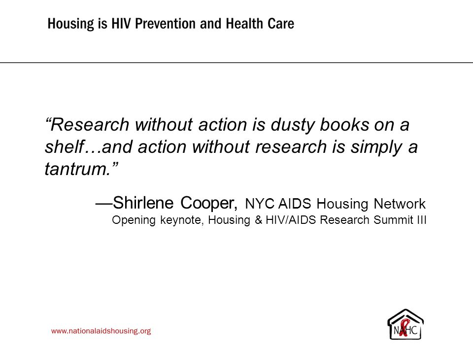 Research without action is dusty books on a shelf…and action without research is simply a tantrum. —Shirlene Cooper, NYC AIDS Housing Network Opening keynote, Housing & HIV/AIDS Research Summit III