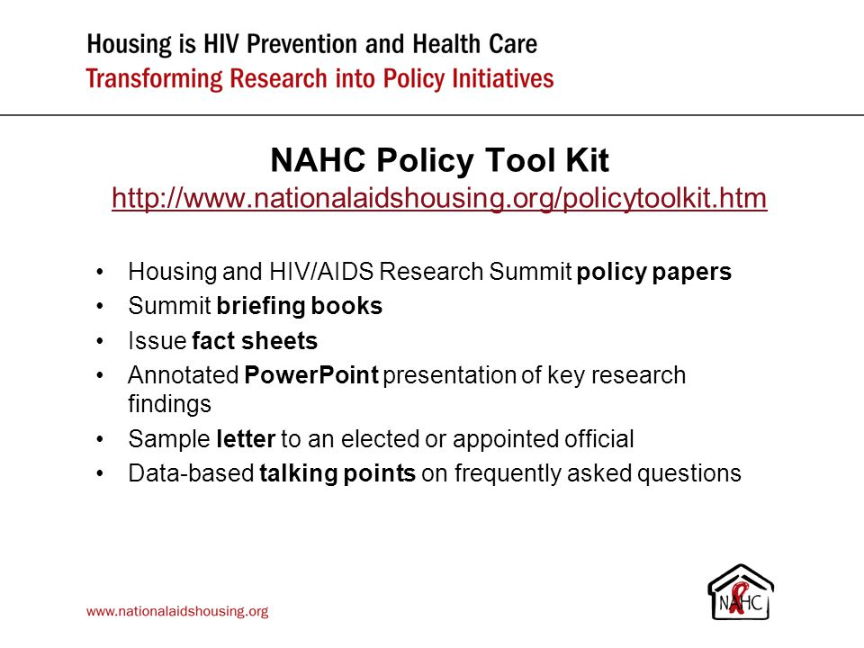 NAHC Policy Tool Kit http://www.nationalaidshousing.org/policytoolkit.htm http://www.nationalaidshousing.org/policytoolkit.htm Housing and HIV/AIDS Research Summit policy papers Summit briefing books Issue fact sheets Annotated PowerPoint presentation of key research findings Sample letter to an elected or appointed official Data-based talking points on frequently asked questions