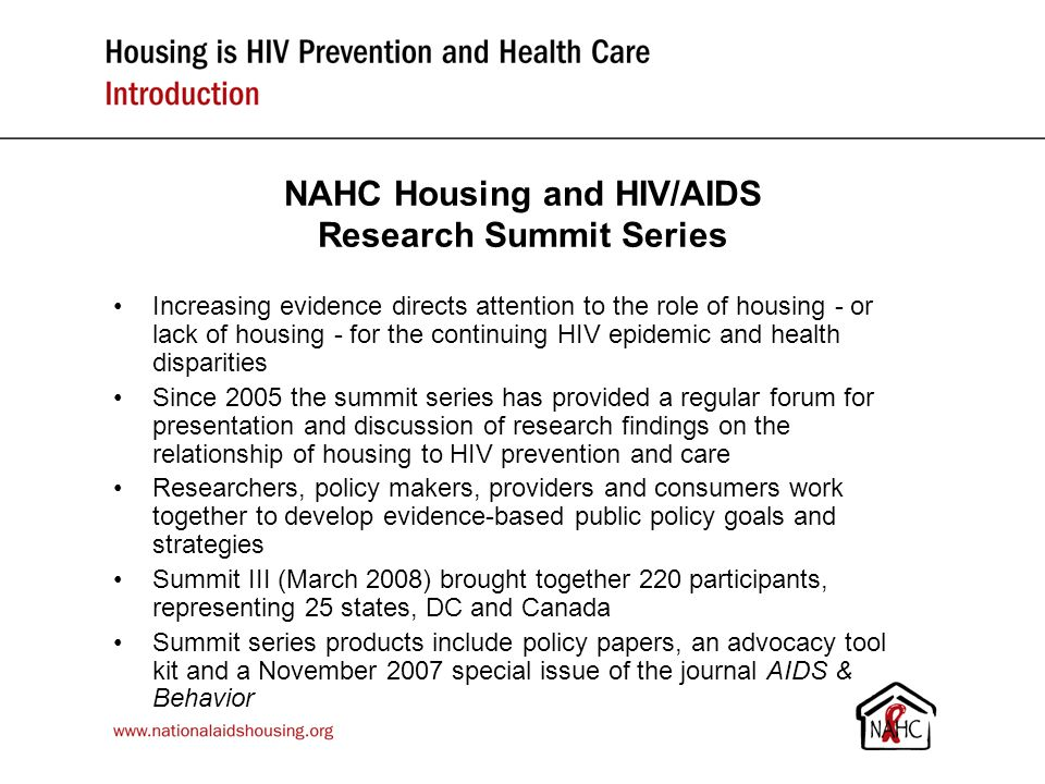 Key findings presented at Summits I - III Homelessness and unstable housing are linked to greater HIV risk, inadequate care, poor health outcomes & early death Studies also show strong & consistent correlations between improved housing status and… –Reduction in HIV/AIDS risk behaviors –Access to medical care –Improved health outcomes –Savings in taxpayer dollars Preliminary results from two major studies released at Summit III provide new evidence for housing as an effective and cost saving health care intervention for homeless/unstably housed persons with HIV & other chronic conditions Citations for the research findings in this presentation available at www.nationalaidshousing.org www.nationalaidshousing.org