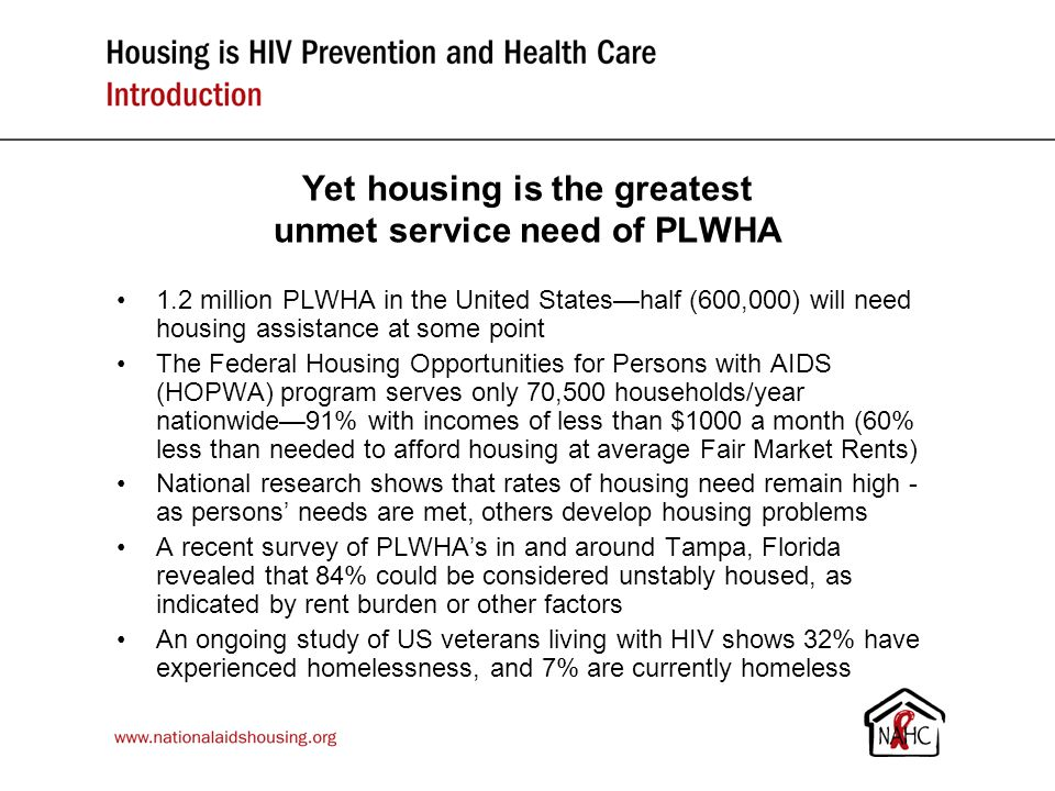 Summit outcome: A re-visioned housing & HIV/AIDS policy agenda Make subsidized, affordable housing available to all low- income people living with HIV/AIDS (including supportive housing for those who need it) Make housing assistance a top prevention priority, since housing is a powerful HIV prevention strategy Incorporate housing as a critical element of HIV health care Collect & analyze data to assess the impact and effectiveness of housing as an independent structural HIV prevention and healthcare intervention