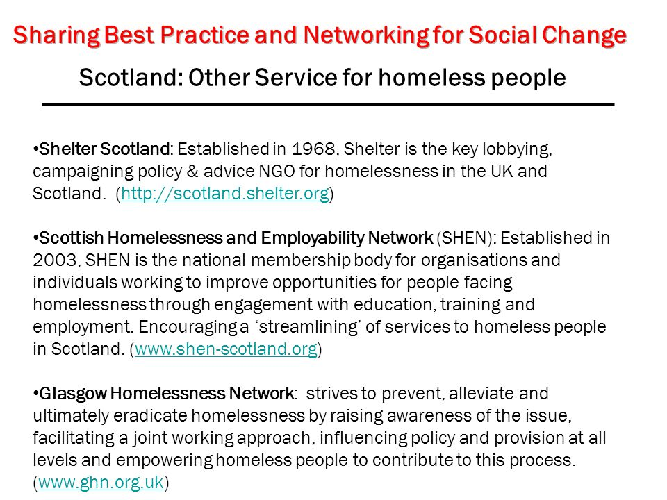 Scotland: Other Service for homeless people Shelter Scotland: Established in 1968, Shelter is the key lobbying, campaigning policy & advice NGO for homelessness in the UK and Scotland.