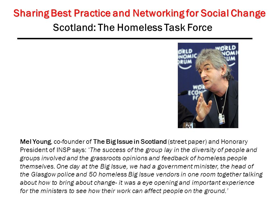 Scotland: The Homeless Task Force Mel Young, co-founder of The Big Issue in Scotland (street paper) and Honorary President of INSP says: 'The success of the group lay in the diversity of people and groups involved and the grassroots opinions and feedback of homeless people themselves.