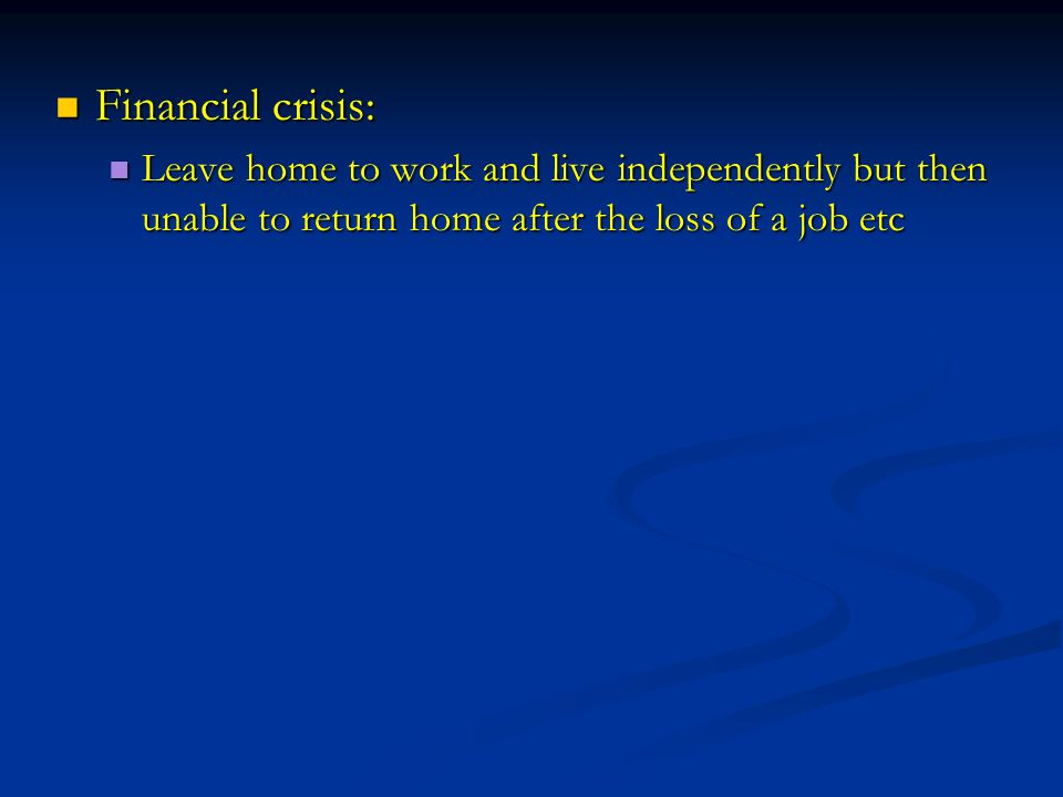 Financial crisis: Financial crisis: Leave home to work and live independently but then unable to return home after the loss of a job etc Leave home to work and live independently but then unable to return home after the loss of a job etc