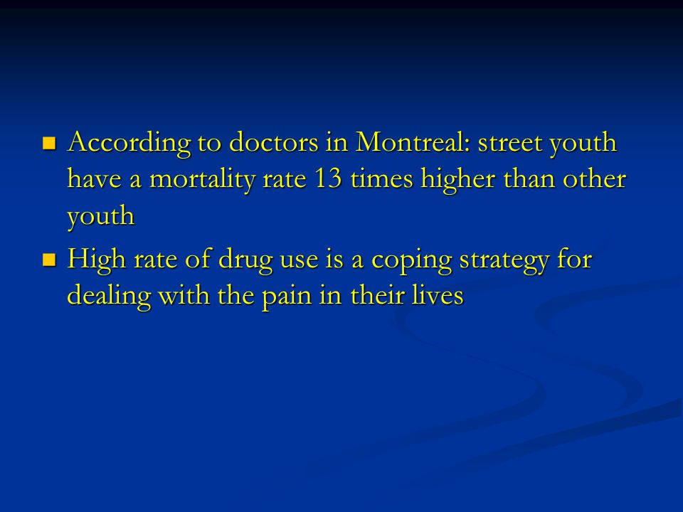 According to doctors in Montreal: street youth have a mortality rate 13 times higher than other youth According to doctors in Montreal: street youth have a mortality rate 13 times higher than other youth High rate of drug use is a coping strategy for dealing with the pain in their lives High rate of drug use is a coping strategy for dealing with the pain in their lives