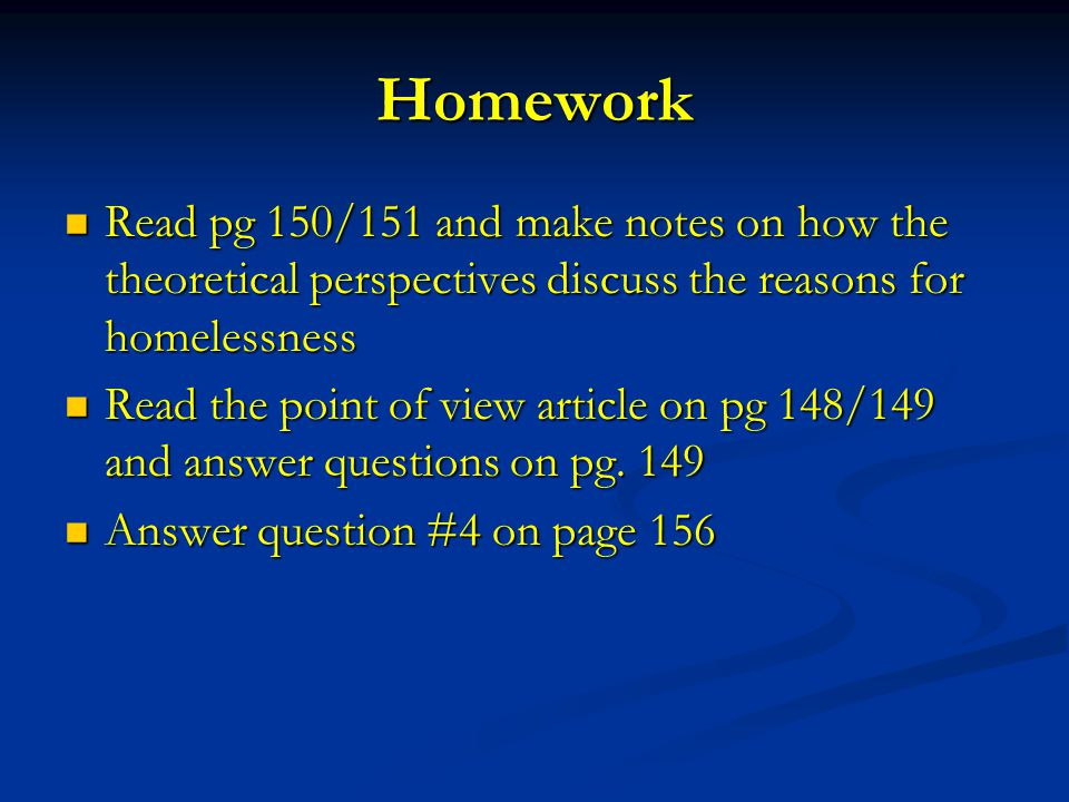 Homework Read pg 150/151 and make notes on how the theoretical perspectives discuss the reasons for homelessness Read pg 150/151 and make notes on how the theoretical perspectives discuss the reasons for homelessness Read the point of view article on pg 148/149 and answer questions on pg.