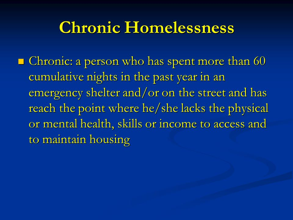 Chronic Homelessness Chronic: a person who has spent more than 60 cumulative nights in the past year in an emergency shelter and/or on the street and has reach the point where he/she lacks the physical or mental health, skills or income to access and to maintain housing Chronic: a person who has spent more than 60 cumulative nights in the past year in an emergency shelter and/or on the street and has reach the point where he/she lacks the physical or mental health, skills or income to access and to maintain housing