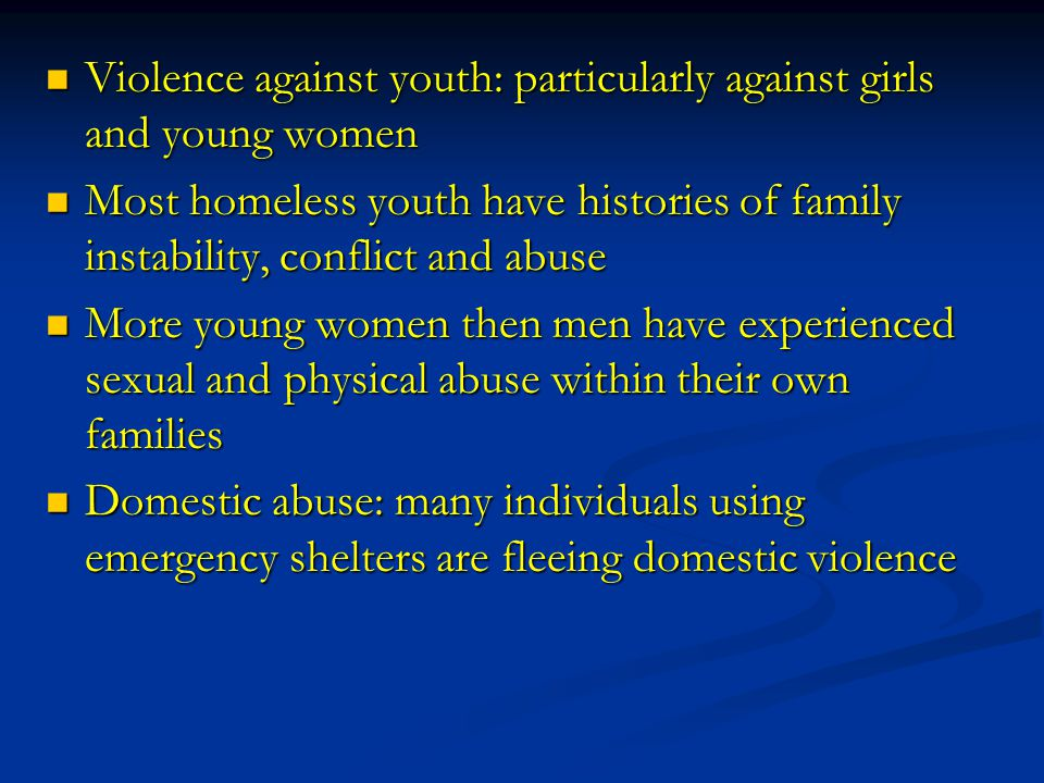 Violence against youth: particularly against girls and young women Violence against youth: particularly against girls and young women Most homeless youth have histories of family instability, conflict and abuse Most homeless youth have histories of family instability, conflict and abuse More young women then men have experienced sexual and physical abuse within their own families More young women then men have experienced sexual and physical abuse within their own families Domestic abuse: many individuals using emergency shelters are fleeing domestic violence Domestic abuse: many individuals using emergency shelters are fleeing domestic violence