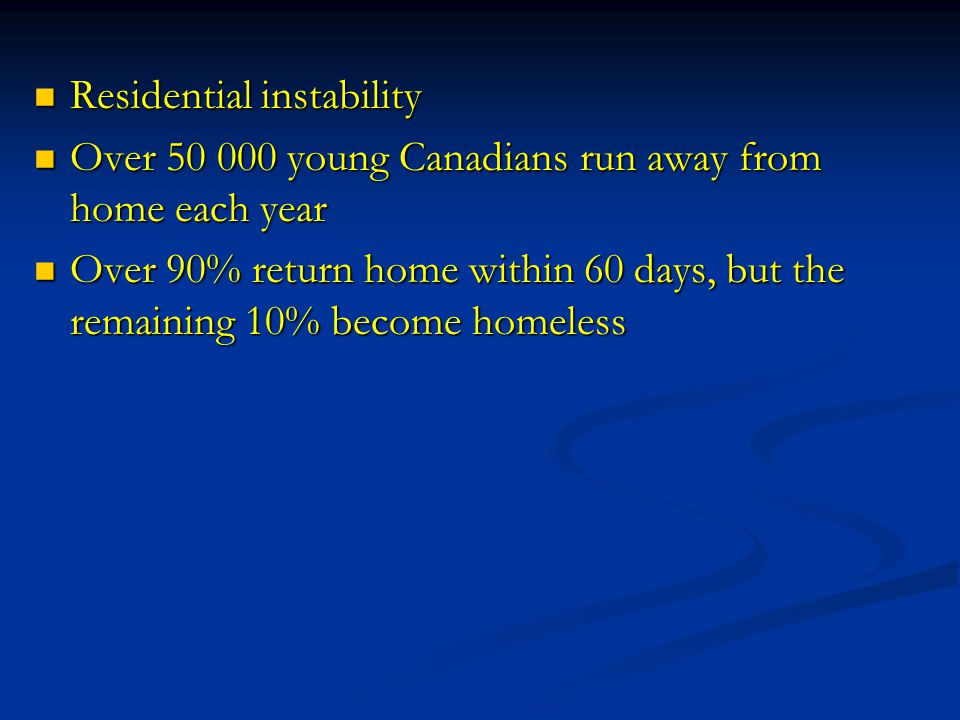 Residential instability Residential instability Over 50 000 young Canadians run away from home each year Over 50 000 young Canadians run away from home each year Over 90% return home within 60 days, but the remaining 10% become homeless Over 90% return home within 60 days, but the remaining 10% become homeless
