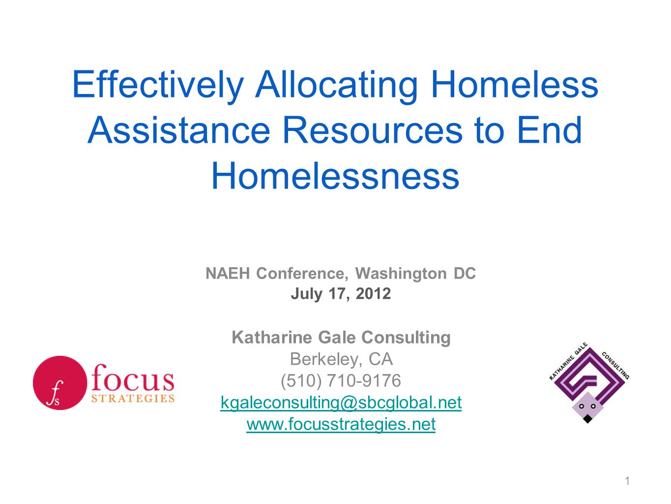 Effectively Allocating Homeless Assistance Resources to End Homelessness NAEH Conference, Washington DC July 17, 2012 Katharine Gale Consulting Berkeley, CA (510) 710-9176 kgaleconsulting@sbcglobal.net www.focusstrategies.net 1