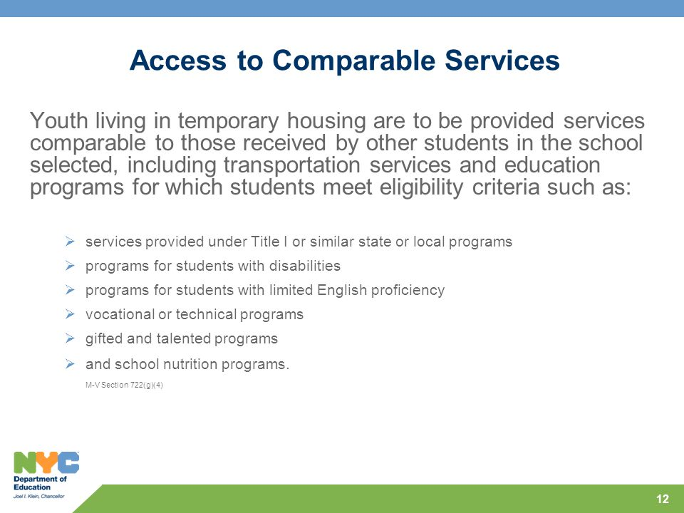 12 Access to Comparable Services Youth living in temporary housing are to be provided services comparable to those received by other students in the school selected, including transportation services and education programs for which students meet eligibility criteria such as:  services provided under Title I or similar state or local programs  programs for students with disabilities  programs for students with limited English proficiency  vocational or technical programs  gifted and talented programs  and school nutrition programs.