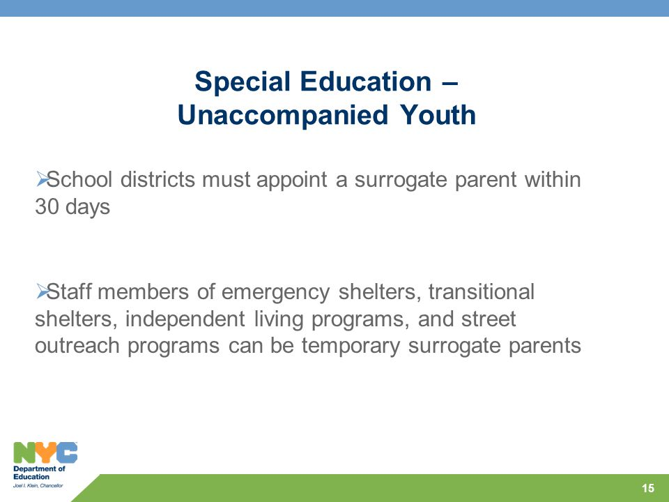Special Education – Unaccompanied Youth  School districts must appoint a surrogate parent within 30 days  Staff members of emergency shelters, transitional shelters, independent living programs, and street outreach programs can be temporary surrogate parents 15