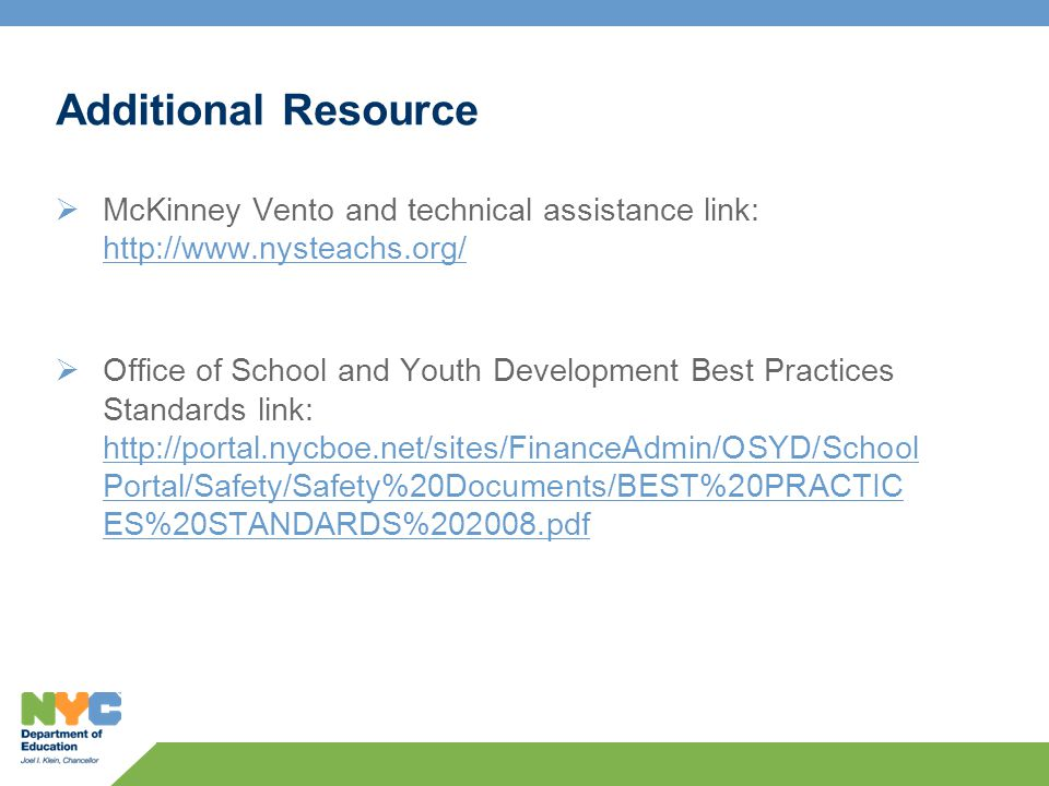 Additional Resource  McKinney Vento and technical assistance link: http://www.nysteachs.org/ http://www.nysteachs.org/  Office of School and Youth Development Best Practices Standards link: http://portal.nycboe.net/sites/FinanceAdmin/OSYD/School Portal/Safety/Safety%20Documents/BEST%20PRACTIC ES%20STANDARDS%202008.pdf http://portal.nycboe.net/sites/FinanceAdmin/OSYD/School Portal/Safety/Safety%20Documents/BEST%20PRACTIC ES%20STANDARDS%202008.pdf