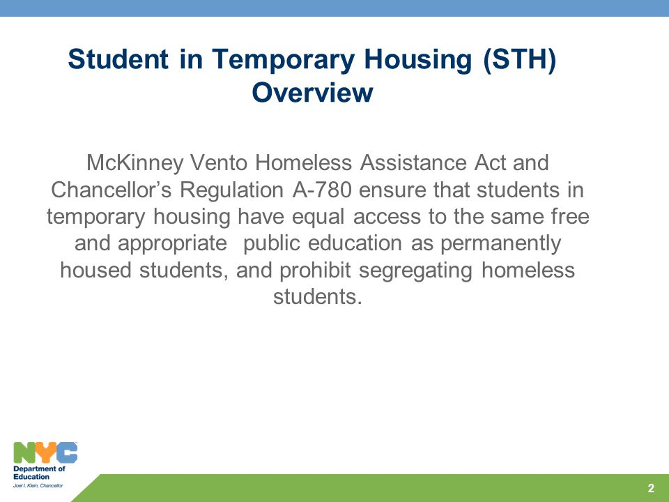 2 Student in Temporary Housing (STH) Overview McKinney Vento Homeless Assistance Act and Chancellor's Regulation A-780 ensure that students in temporary housing have equal access to the same free and appropriate public education as permanently housed students, and prohibit segregating homeless students.