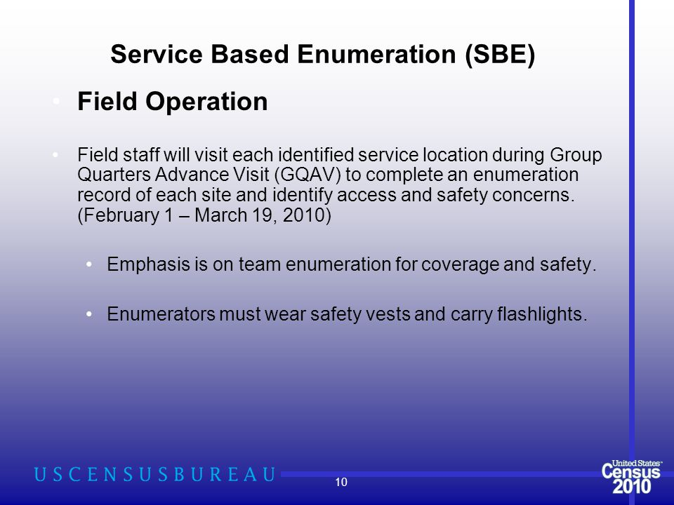 Service Based Enumeration (SBE) Field Operation Field staff will visit each identified service location during Group Quarters Advance Visit (GQAV) to complete an enumeration record of each site and identify access and safety concerns.