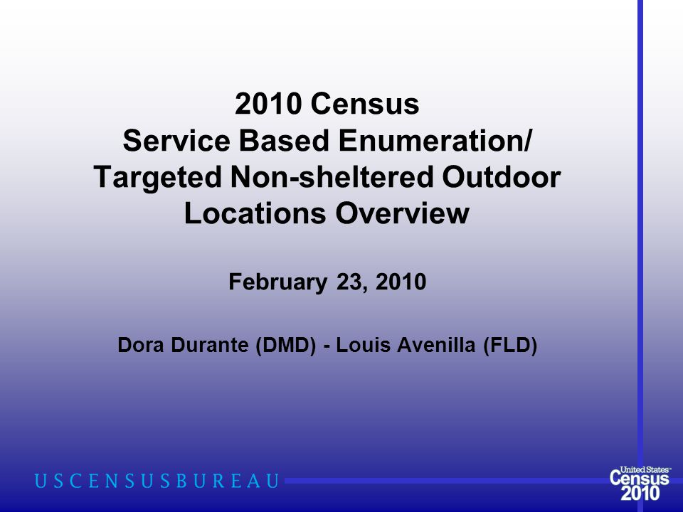 2010 Census Service Based Enumeration/ Targeted Non-sheltered Outdoor Locations Overview February 23, 2010 Dora Durante (DMD) - Louis Avenilla (FLD)