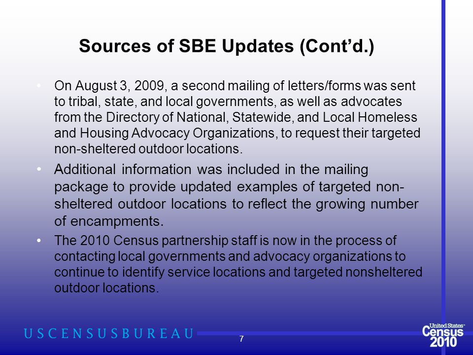 Sources of SBE Updates (Cont'd.) On August 3, 2009, a second mailing of letters/forms was sent to tribal, state, and local governments, as well as advocates from the Directory of National, Statewide, and Local Homeless and Housing Advocacy Organizations, to request their targeted non-sheltered outdoor locations.