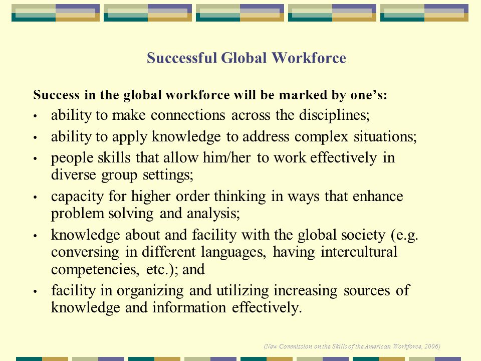 Successful Global Workforce Success in the global workforce will be marked by one's: ability to make connections across the disciplines; ability to apply knowledge to address complex situations; people skills that allow him/her to work effectively in diverse group settings; capacity for higher order thinking in ways that enhance problem solving and analysis; knowledge about and facility with the global society (e.g.