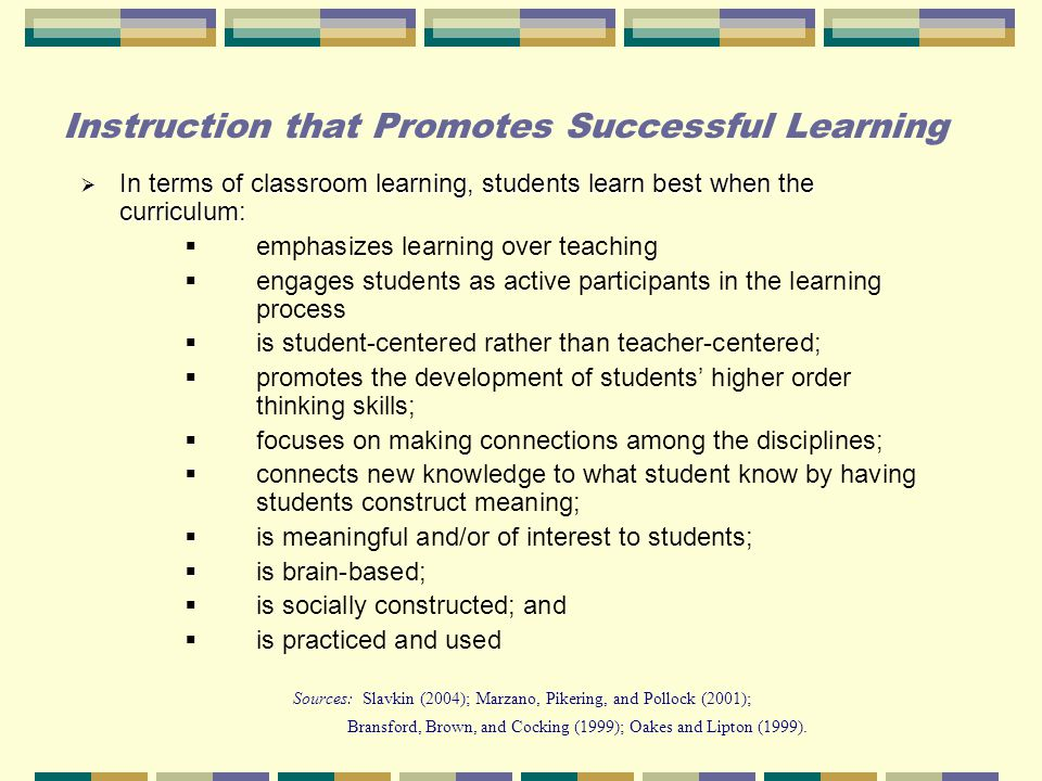 Instruction that Promotes Successful Learning  In terms of classroom learning, students learn best when the curriculum:  emphasizes learning over teaching  engages students as active participants in the learning process  is student-centered rather than teacher-centered;  promotes the development of students' higher order thinking skills;  focuses on making connections among the disciplines;  connects new knowledge to what student know by having students construct meaning;  is meaningful and/or of interest to students;  is brain-based;  is socially constructed; and  is practiced and used Sources: Slavkin (2004); Marzano, Pikering, and Pollock (2001); Bransford, Brown, and Cocking (1999); Oakes and Lipton (1999).