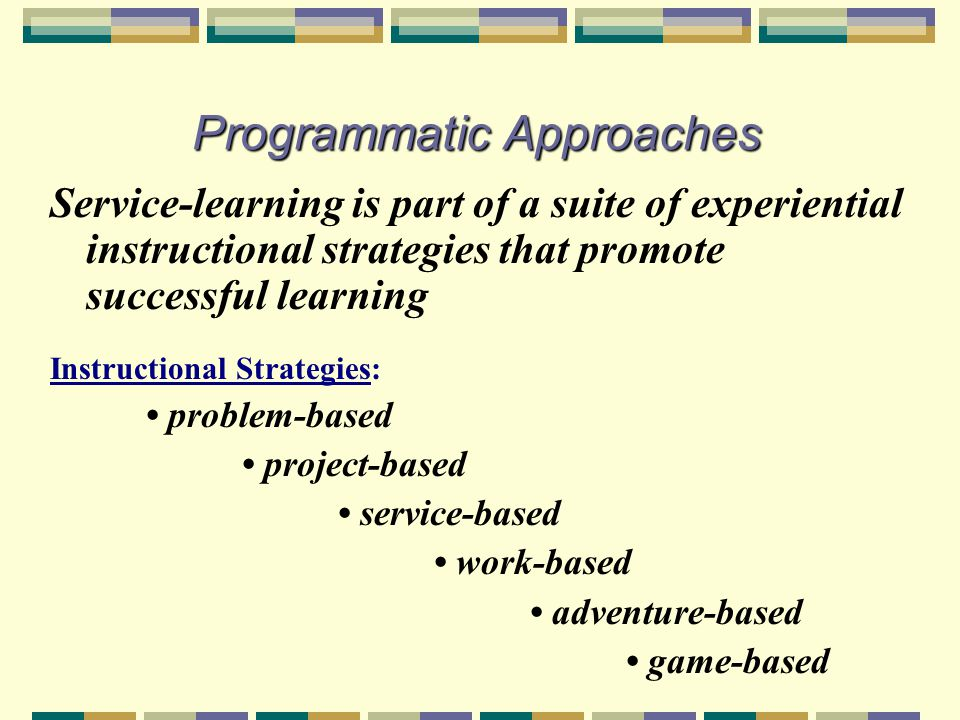 Programmatic Approaches Service-learning is part of a suite of experiential instructional strategies that promote successful learning Instructional Strategies: problem-based project-based service-based work-based adventure-based game-based