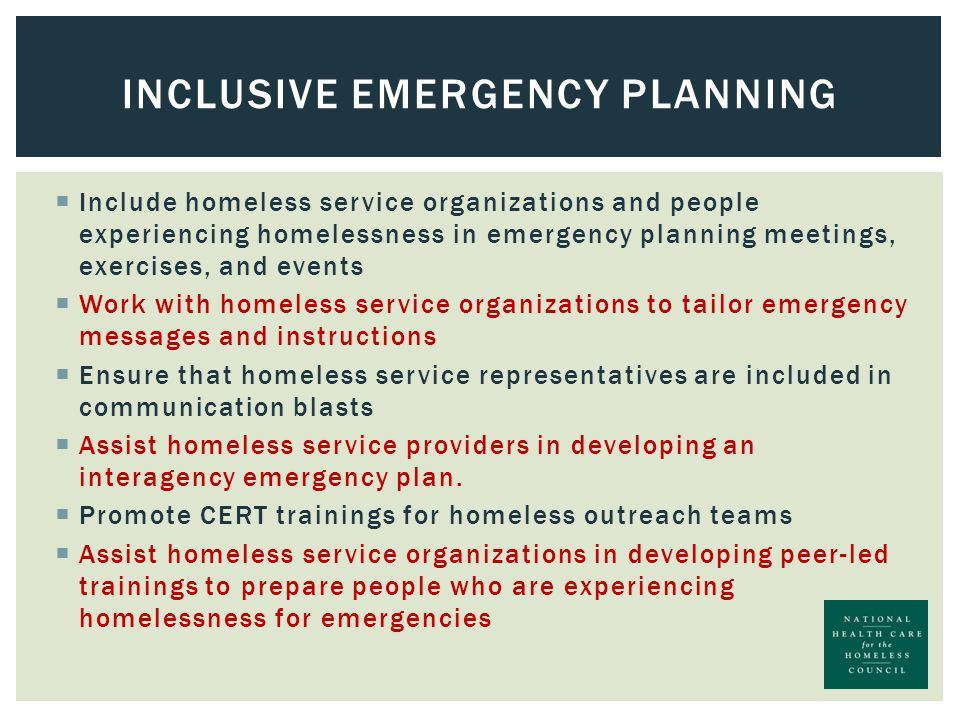  Include homeless service organizations and people experiencing homelessness in emergency planning meetings, exercises, and events  Work with homeless service organizations to tailor emergency messages and instructions  Ensure that homeless service representatives are included in communication blasts  Assist homeless service providers in developing an interagency emergency plan.
