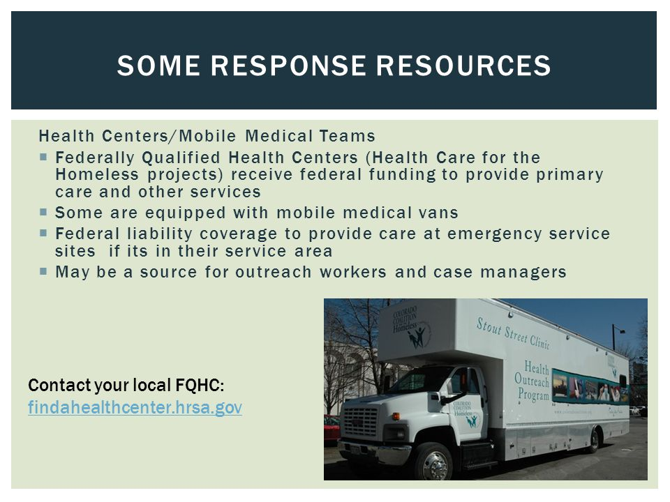 Health Centers/Mobile Medical Teams  Federally Qualified Health Centers (Health Care for the Homeless projects) receive federal funding to provide primary care and other services  Some are equipped with mobile medical vans  Federal liability coverage to provide care at emergency service sites if its in their service area  May be a source for outreach workers and case managers SOME RESPONSE RESOURCES Contact your local FQHC: findahealthcenter.hrsa.gov