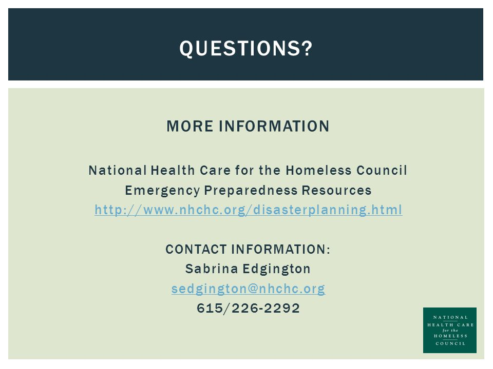 MORE INFORMATION National Health Care for the Homeless Council Emergency Preparedness Resources http://www.nhchc.org/disasterplanning.html CONTACT INFORMATION: Sabrina Edgington sedgington@nhchc.org 615/226-2292 QUESTIONS