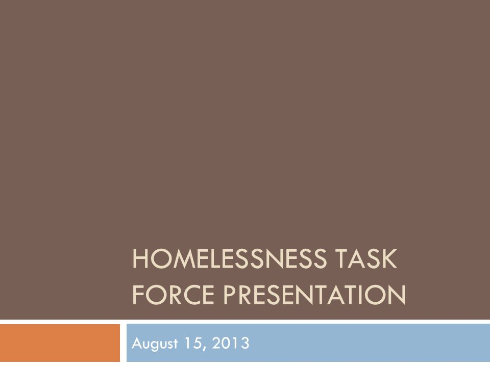 HOMELESSNESS TASK FORCE PRESENTATION August 15, 2013