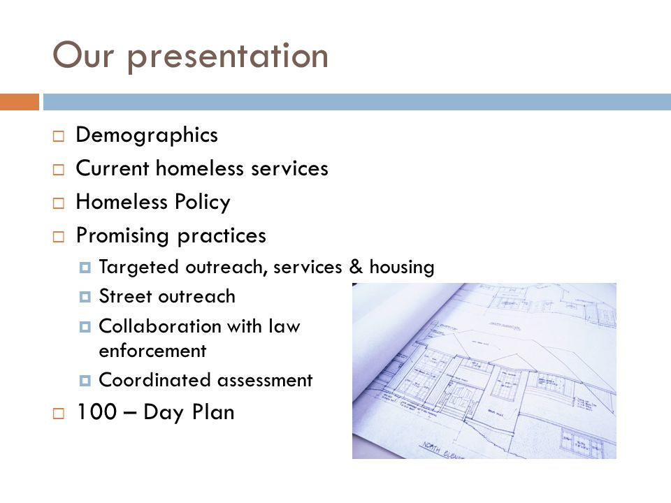 Our presentation  Demographics  Current homeless services  Homeless Policy  Promising practices  Targeted outreach, services & housing  Street outreach  Collaboration with law enforcement  Coordinated assessment  100 – Day Plan