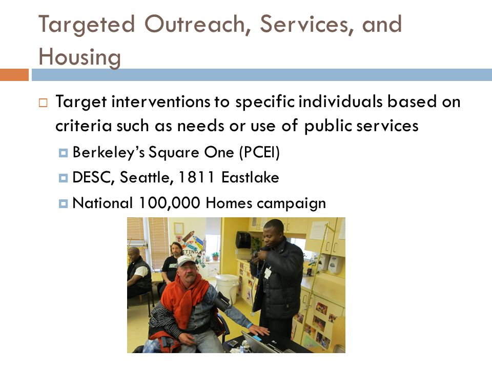 Targeted Outreach, Services, and Housing  Target interventions to specific individuals based on criteria such as needs or use of public services  Berkeley's Square One (PCEI)  DESC, Seattle, 1811 Eastlake  National 100,000 Homes campaign
