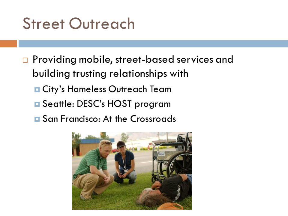 Street Outreach  Providing mobile, street-based services and building trusting relationships with  City's Homeless Outreach Team  Seattle: DESC's HOST program  San Francisco: At the Crossroads
