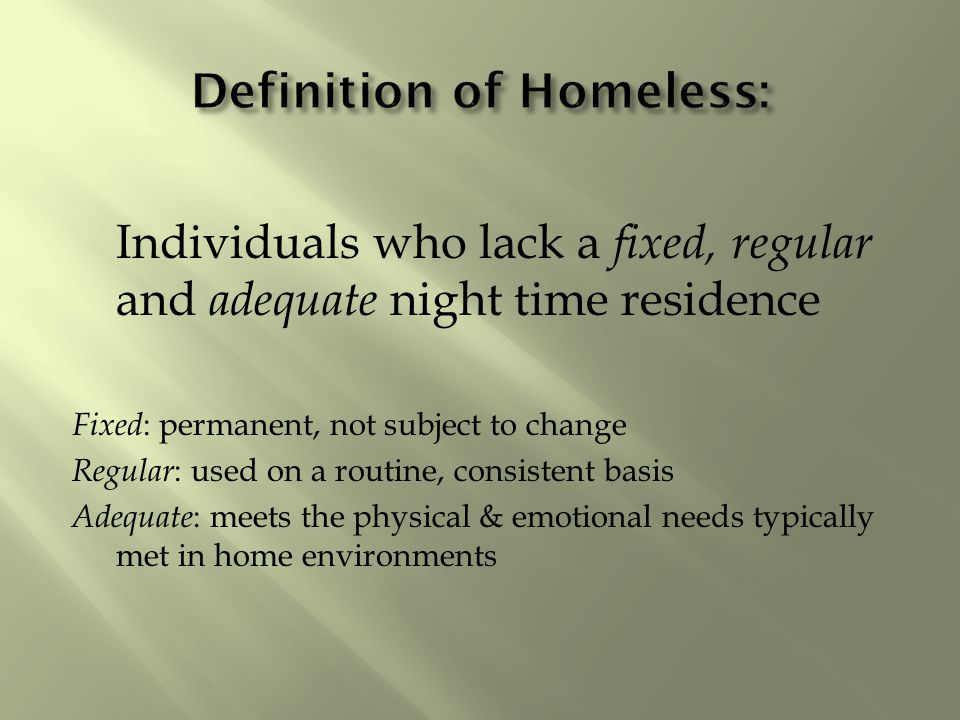 Individuals who lack a fixed, regular and adequate night time residence Fixed : permanent, not subject to change Regular : used on a routine, consistent basis Adequate : meets the physical & emotional needs typically met in home environments