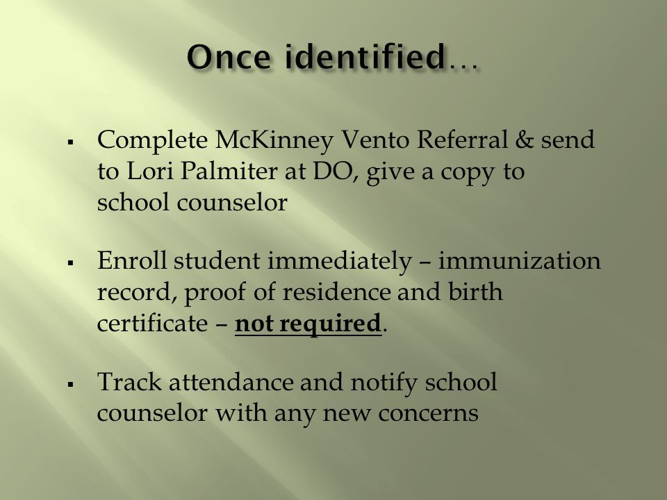  Complete McKinney Vento Referral & send to Lori Palmiter at DO, give a copy to school counselor  Enroll student immediately – immunization record, proof of residence and birth certificate – not required.