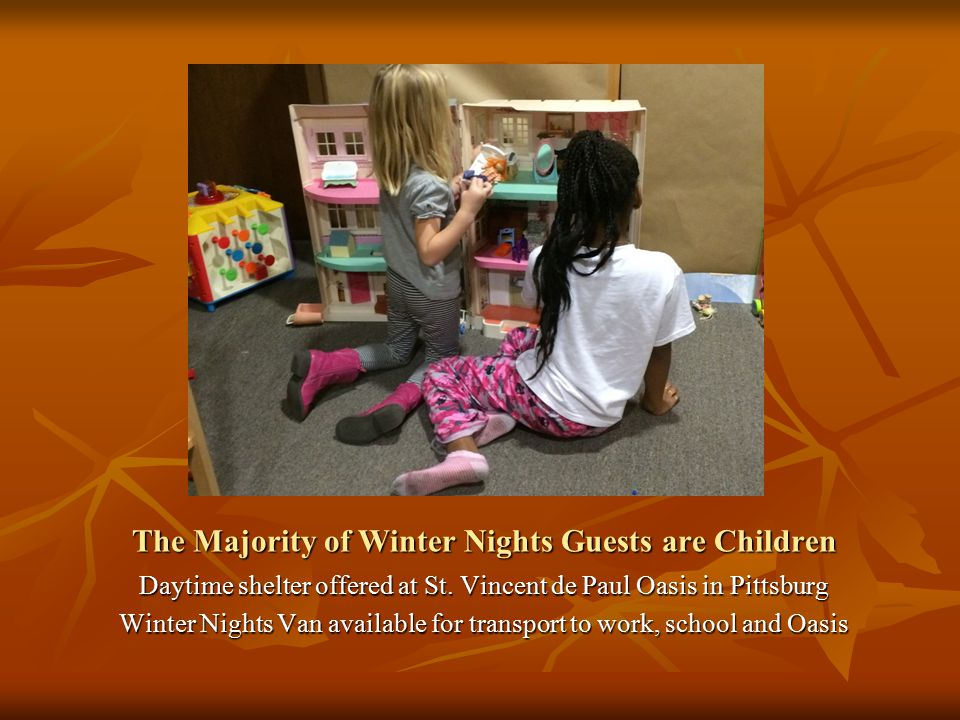 The Majority of Winter Nights Guests are Children Daytime shelter offered at St. Vincent de Paul Oasis in Pittsburg Winter Nights Van available for tr