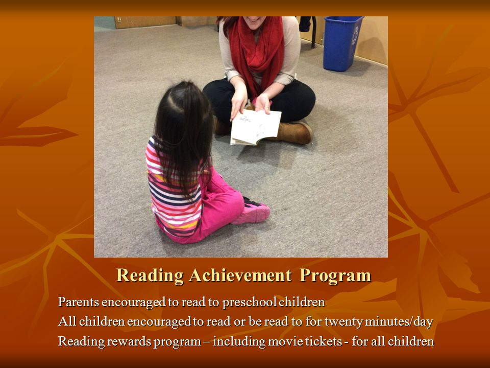Reading Achievement Program Parents encouraged to read to preschool children All children encouraged to read or be read to for twenty minutes/day Read
